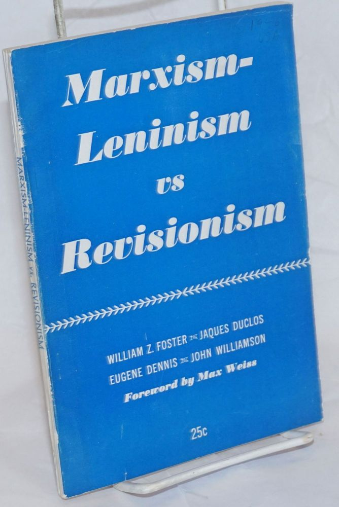 Marxism-Leninism vs. revisionism. Foreword by Max Weiss. William Z. Foster, , Eugene Dennis, Jacques Duclos, John Williamson.