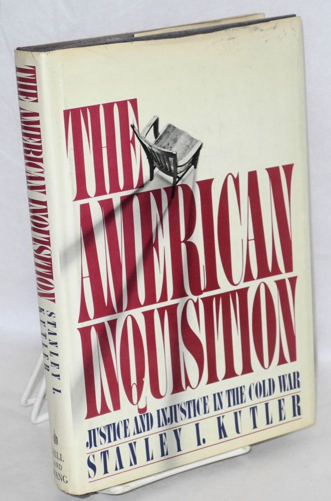 The American inquisition; justice and injustice in the Cold War. Stanley I. Kutler.