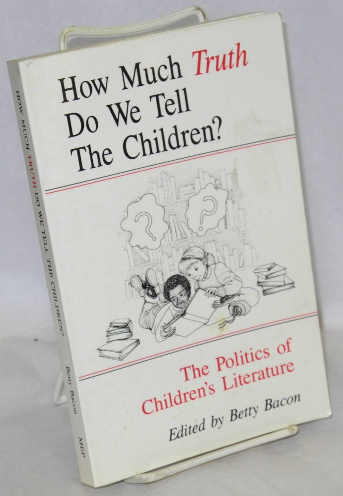 How Much Truth Do We Tell The Children? The Politics of Children's Literature. Betty Bacon.