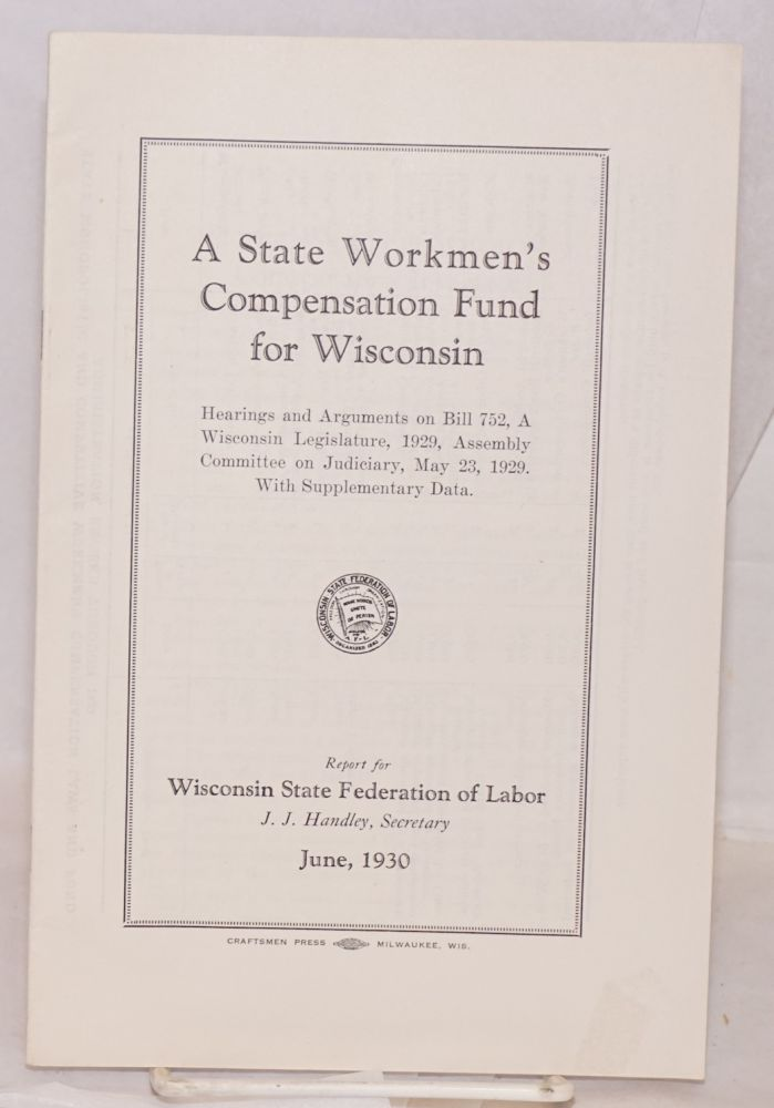 A state Workmen's Compensation Fund for Wisconsin. Hearings and arguments on Bill 752, A. Wisconsin Legislature, 1929, Assembly Committee on Judiciary, May 23, 1929. With supplementary data. Report for Wisconsin State Federation of Labor, J.J. Handley, secretary. June, 1930. Wisconsin State Federation of Labor, Wisconsin Legislature.