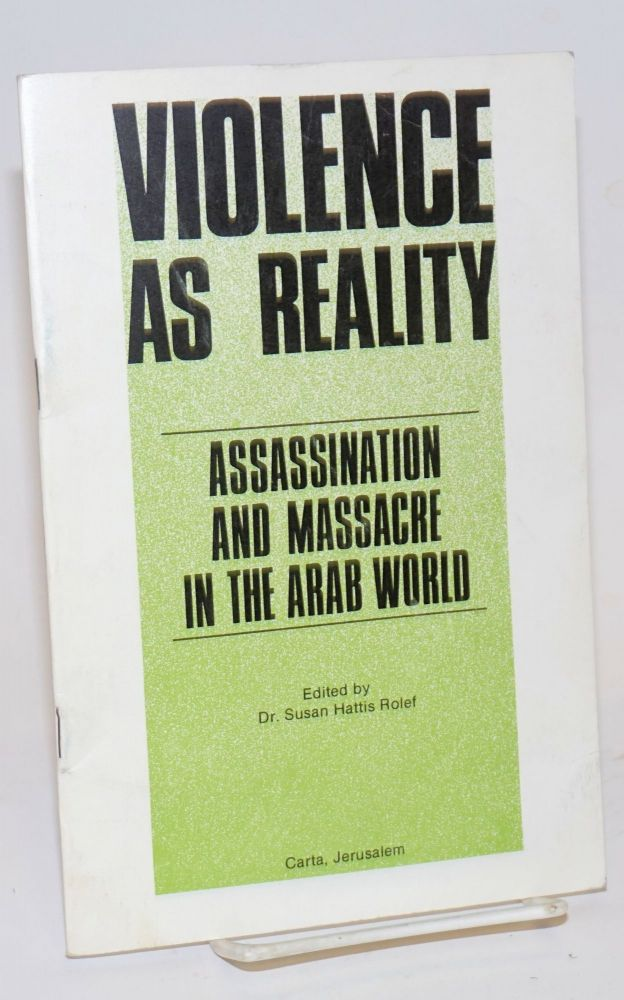 Violence as reality; assassination and massacre in the Arab world. Dr. Susan Hattis Rolef.