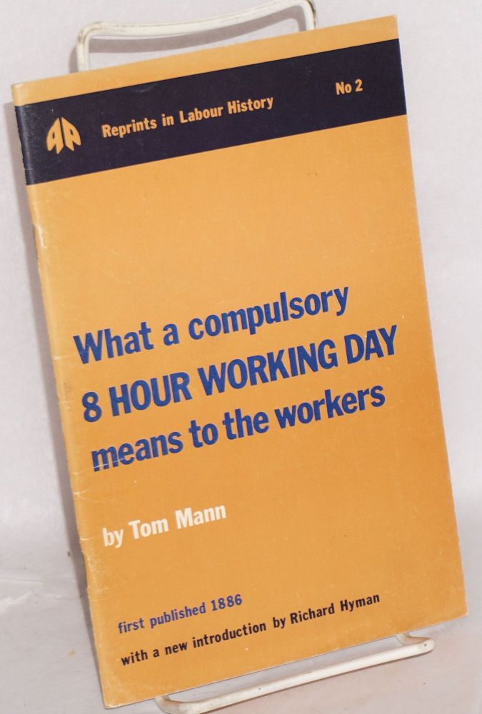 What a compulsory 8 hour working day means to the workers Reprint of 1886 text with a new introduction by Richard Hyman. Tom Mann.