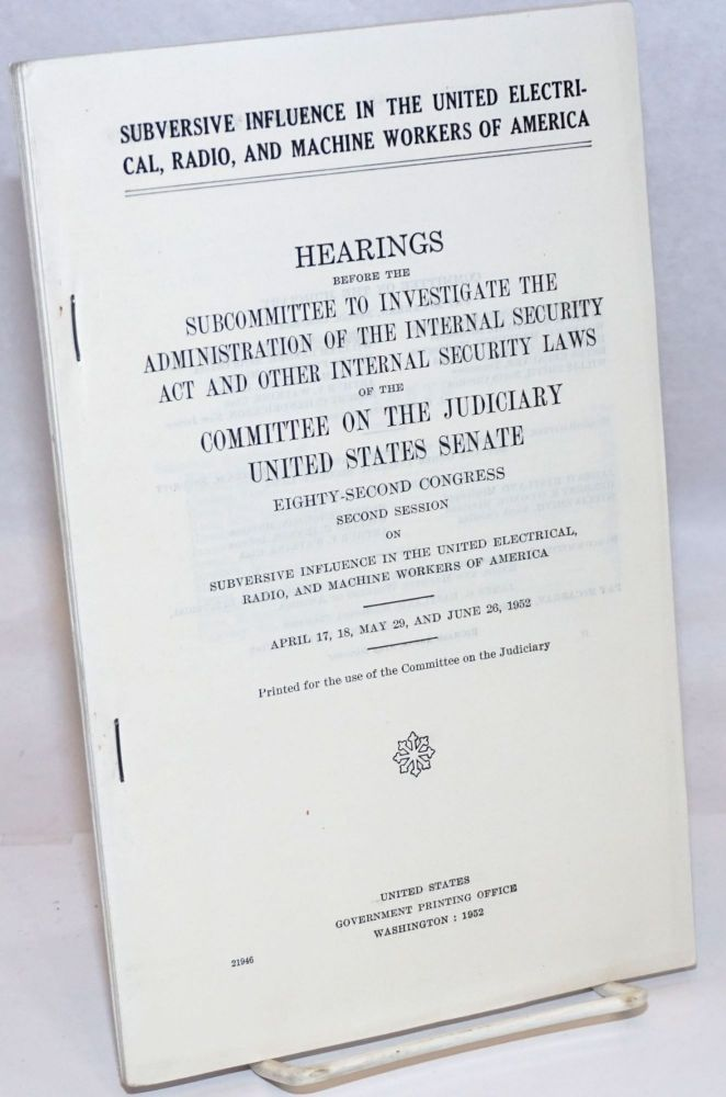 Subversive influence in the United Electrical, Radio, and Machine Workers of America. Committee on Judicary U. S. Senate, Subcommittee to Investigate Administration of Internal Security Act.