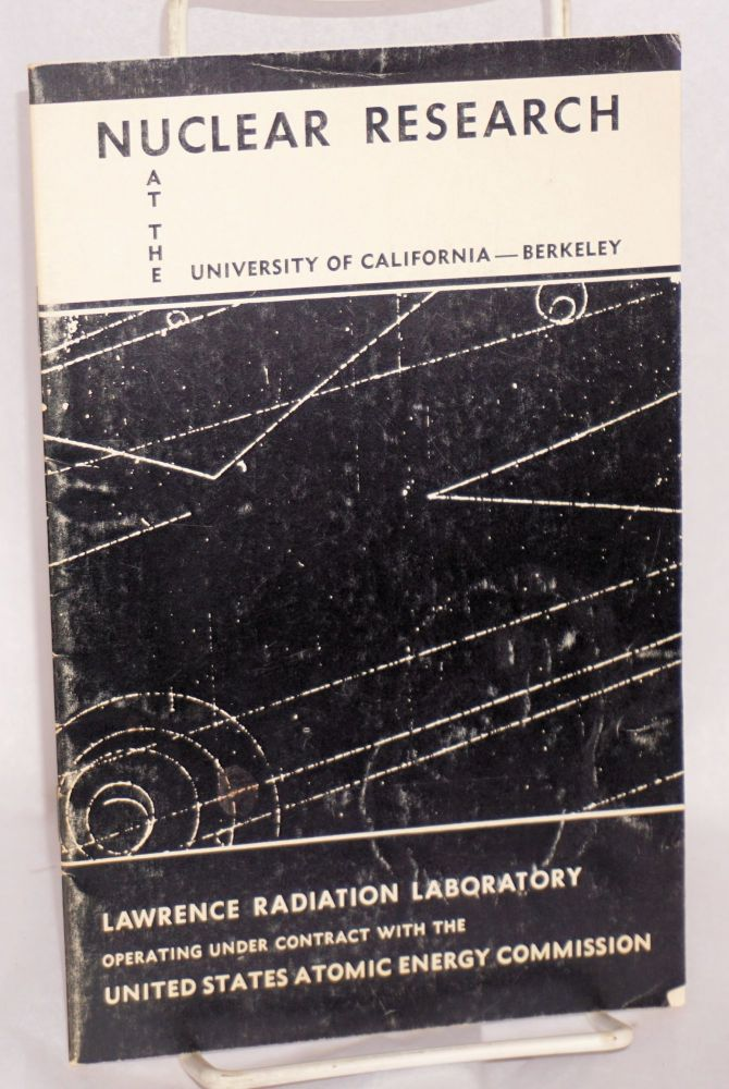 Nuclear research at the University of California - Berkeley; Lawrence Radiation Laboratory operating under contract with the United States Atomic Energy Commission. Clark Kerr.