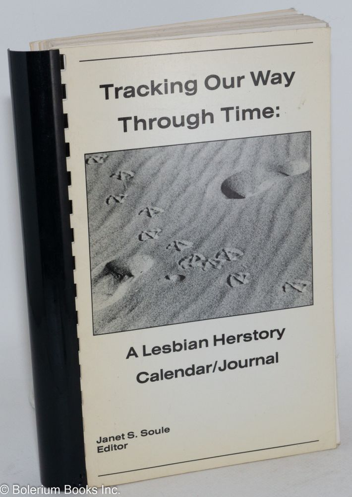 Tracking our way through time: a lesbian herstory calendar/journal. Janet S. Soule.