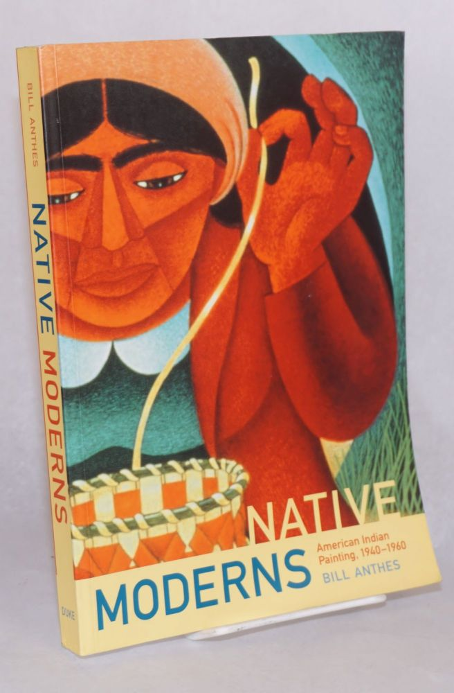 Native moderns, American Indian painting, 1940-1960. Bill Anthes.