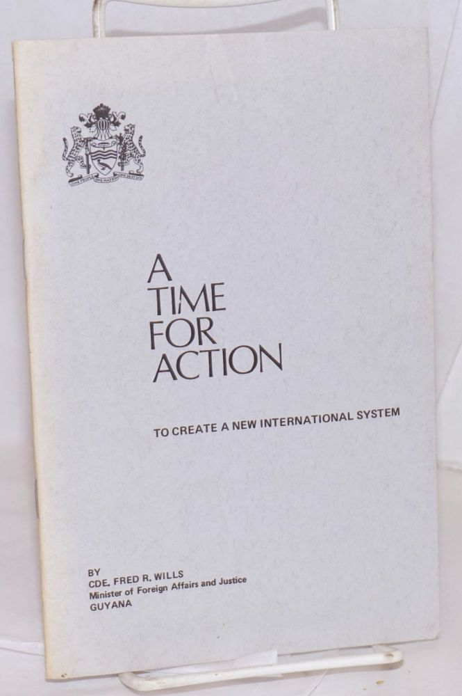 A time for action:; to create a new international system. Addresses delivered by Cde. Fred R. Wills at the Conference of Foreign Ministers of Non-Aligned Countries in Peru, August 25, 1975; the seventh special session of the UN General Assembly, Sept. 8, 1975; and the 30th session of the UN General Assembly, Oct. 1, 1975. Fred R. Wills.