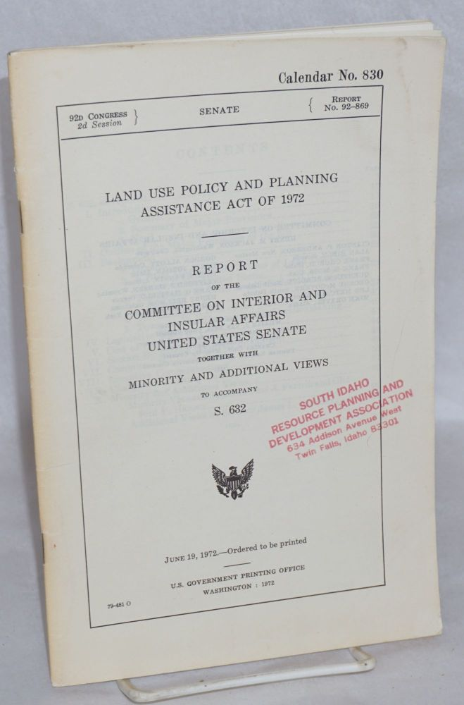 Land Use Policy and Planning Assistance Act of 1972. Report of the Committee on Interior and Insular Affairs, United States Senate, together with minority and additional views, to accompany S. 632. Committee on Interior United States Senate, Insular Affairs.