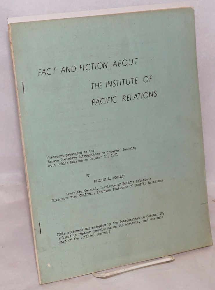 Fact and fiction about the Institute of Pacific Relations. Statement presented to the Senate Judiciary Subcommittee on Internal Security at a public hearing on October 10, 1951. William L. Holland.