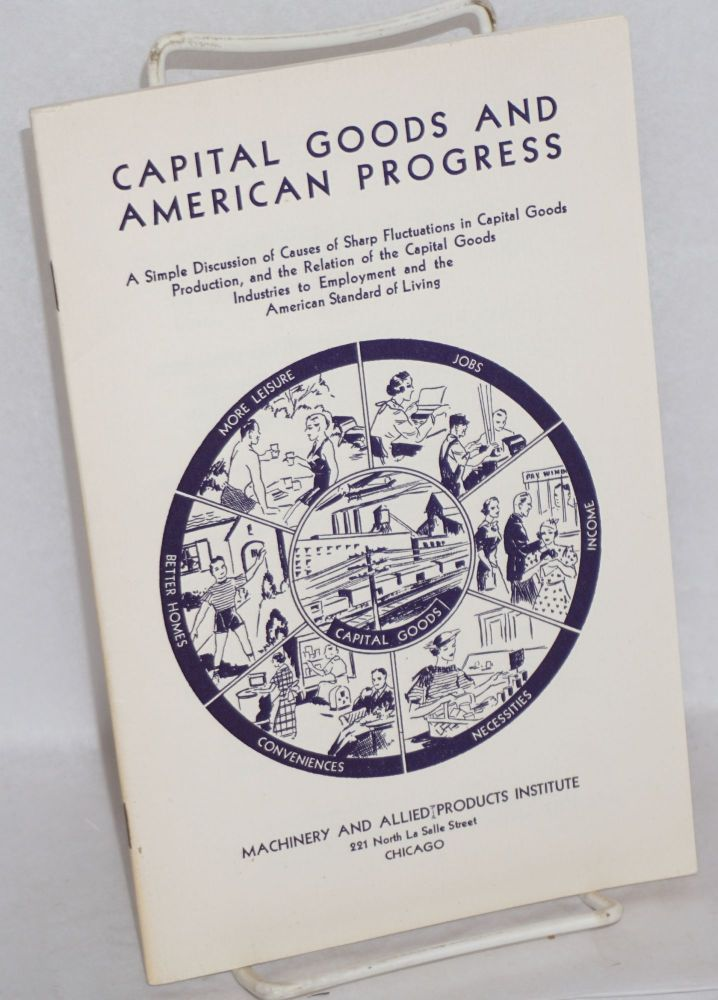 Capital goods and American progress: a simple discussion of causes of sharp fluctuations in capital goods industries to employment and the American standard of living. Machinery, Allied Products Institute.