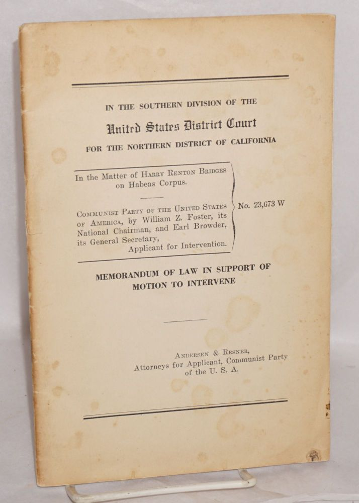 In the Southern division of the United States District Court for the Northern district of California. In the matter of Harry Renton Bridges on habeas corpus. Communist party of the United States of America, by William Z. Foster, its National Chairman, and Earl Browder, its General Secretary, applicant for intervention. Memorandum of law in support of motion to intervene in the matter of Harry Renton Bridges on habeas corpus. Andersen, Attorneys for Applicant Resner, Communist Party of the U. S. A.