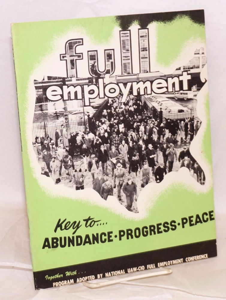 Full employment --key to abundance, progress, peace. Prepared for the National UAW-CIO Full Employment Conference. Together with the program adopted by the conference. Washington, D.C., December 6-7, 1953. United Automobile International Union, , Aircraft, Agricultural Implement Workers of America.