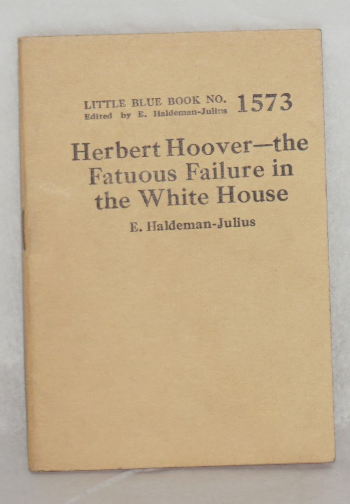 Herbert Hoover: the fatuous failure in the White House. E. Haldeman-Julius.
