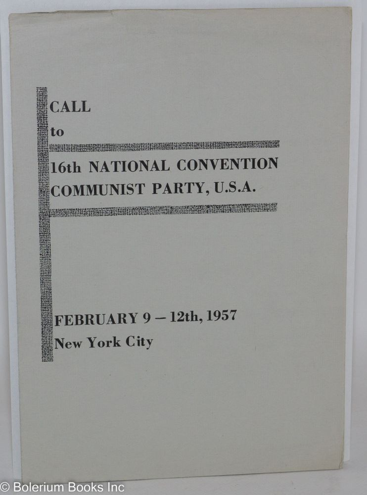 Call to 16th national convention of the Communist Party, USA, February 9-12th, 1957. Communist Party.