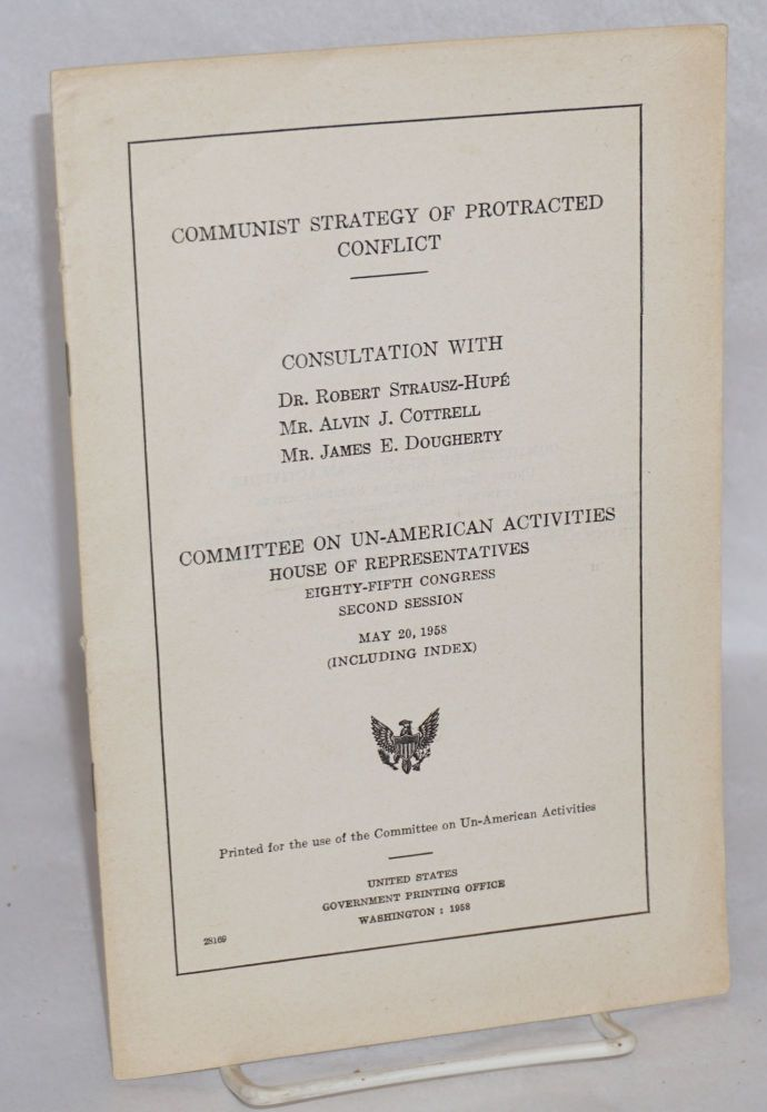 Communist strategy of protracted conflict: Consultation with Dr. Robert Strausz-Hupé, Mr. Alvin J. Cottrell, Mr. James E. Dougherty. United States House of Representatives. Committee on Un-American Activities.
