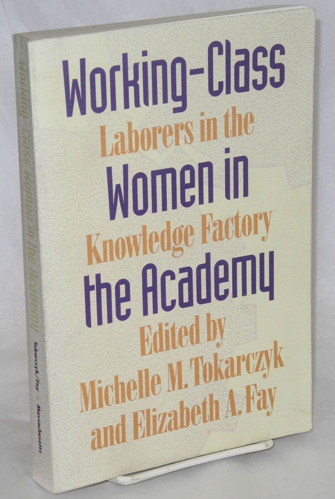 Working-class women in the academy, laborers in the knowledge factory. Michelle M. Tokarezyk, ed Elizabeth A. Fay.