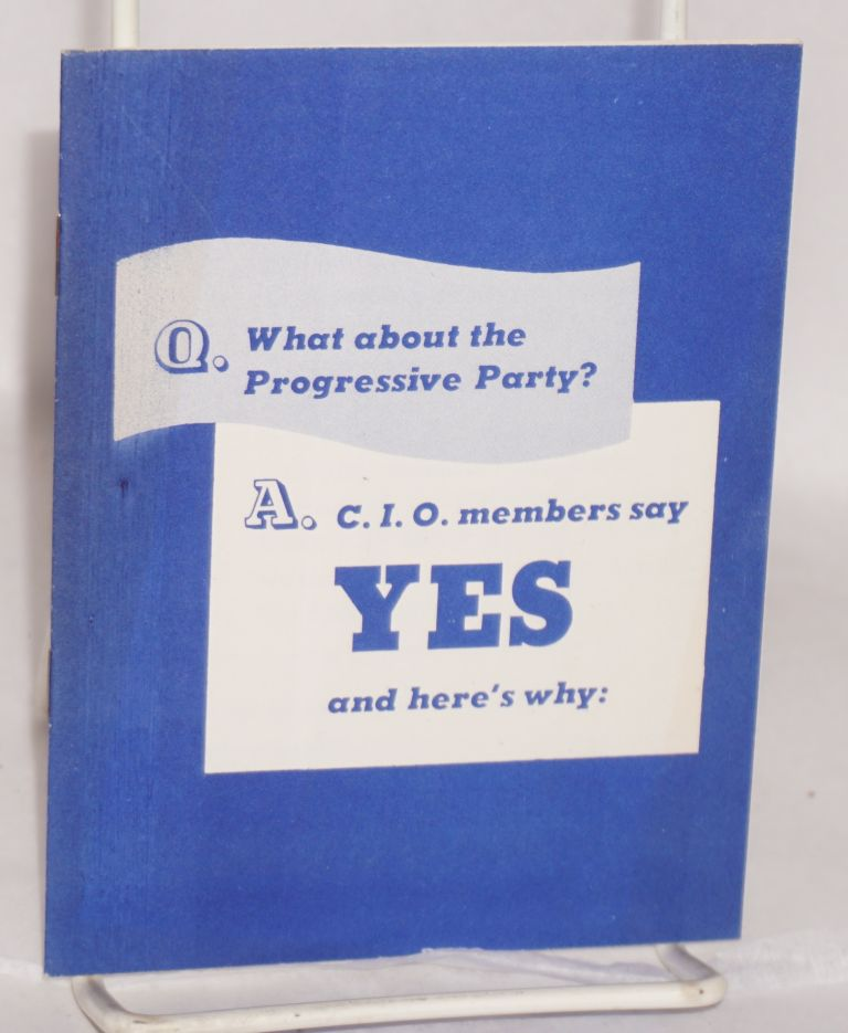 Q: What about the Progressive Party? A: C.I.O. membership says yes, and here's why. National Labor Committee of the Progressive Party.