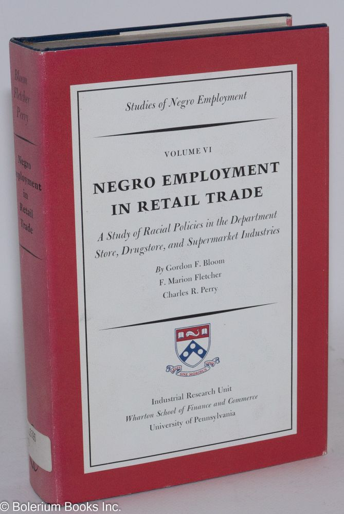 Negro employment in retail trade; a study of racial policies in the Department storre, drugstore, and supermarket industries. Volume VI --studies of Negro employment. Gordon F. Bloom, F. Marion Fletcher, Charles R. Perry.