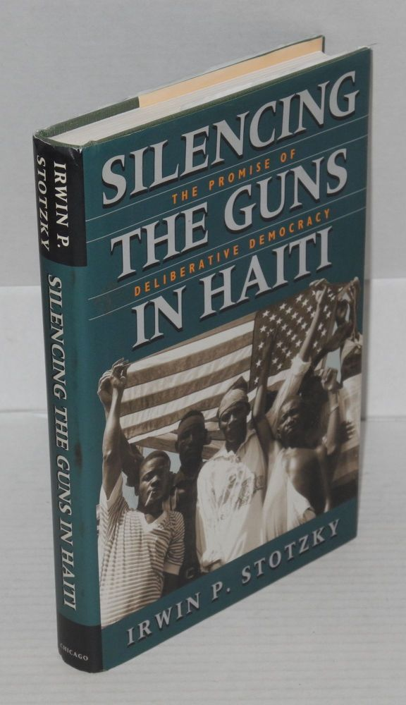 Silencing the guns in Haiti the promise of deliberative democracy. Irwin P. Stotzky.
