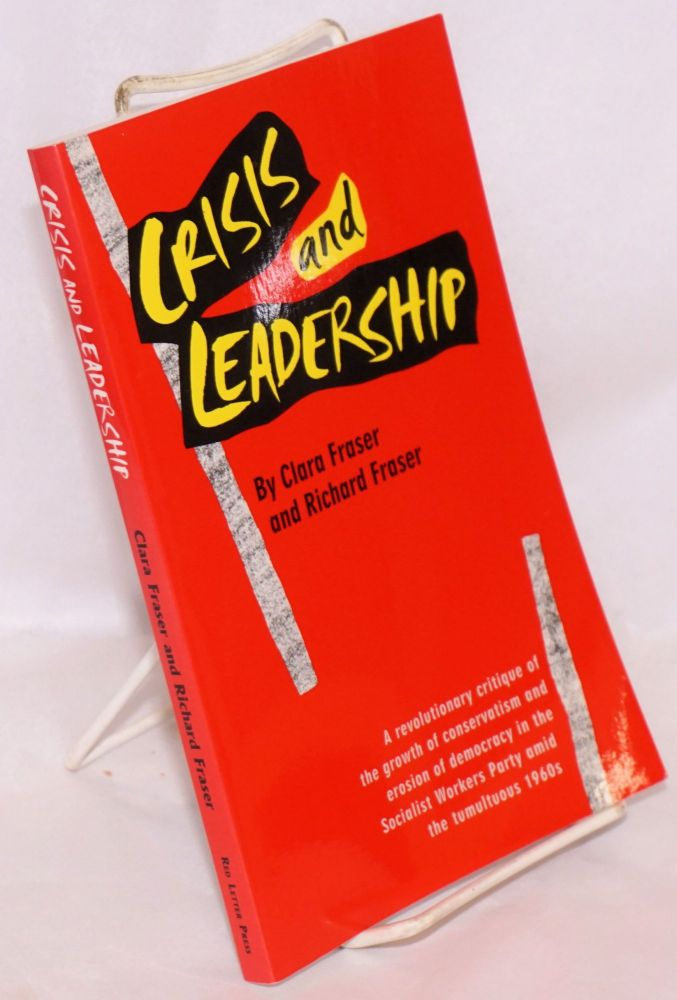 Crisis and leadership. A revolutionary critique of the growth of conservatism and erosion of democracy in the Socialist Workers Pary amid the tumultuous 1960s. Clara Fraser, Richard Fraser.