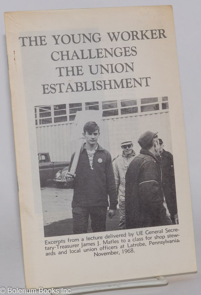 The young worker challenges the union establishment. Excerpts from a lecture to a class for shop stewards and local union officers at Latrobe, Pennsylvania, November, 1968. James J. Matles.