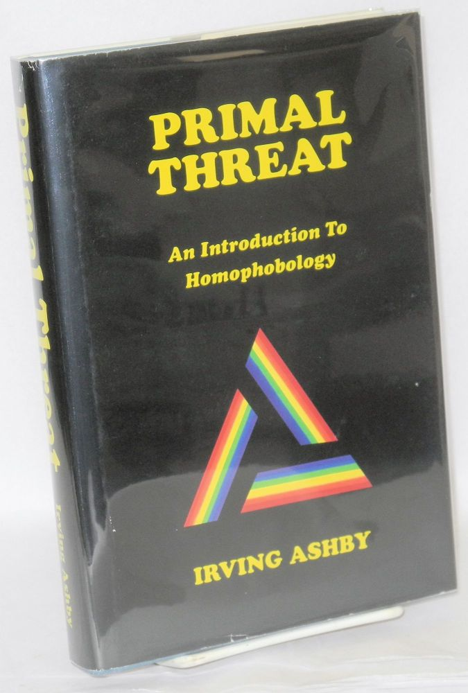 Primal threat; an introduction to homophobology. Irving Ashby.
