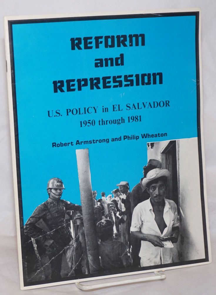 Reform and Repression: U.S. Policy in El Salvador, 1950 through 1981. Robert Armstrong, Philip Wheaton.