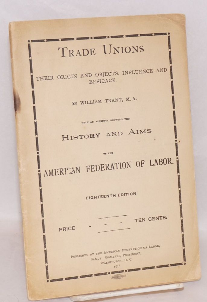 Trade unions: Their Origin & Objects, Influence and Efficacy. With an Appendix Showing the History and Aims of the American Federation of Labor. Eighteenth Edition. William Trant.