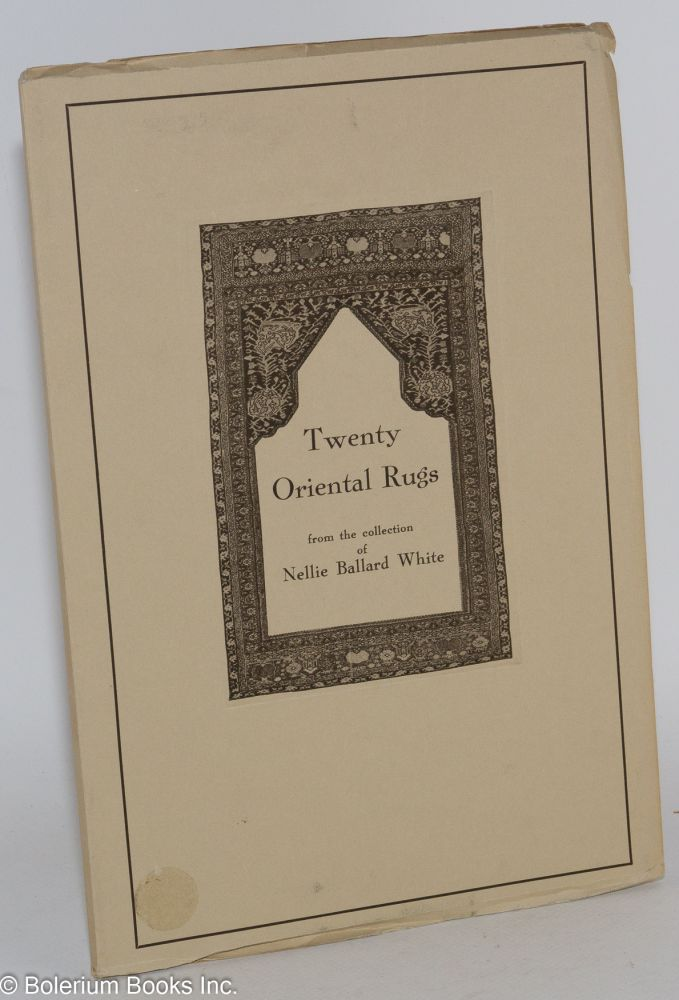 Twenty Oriental Rugs from the Collection of Nellie Ballard White. Nellie Ballard White.