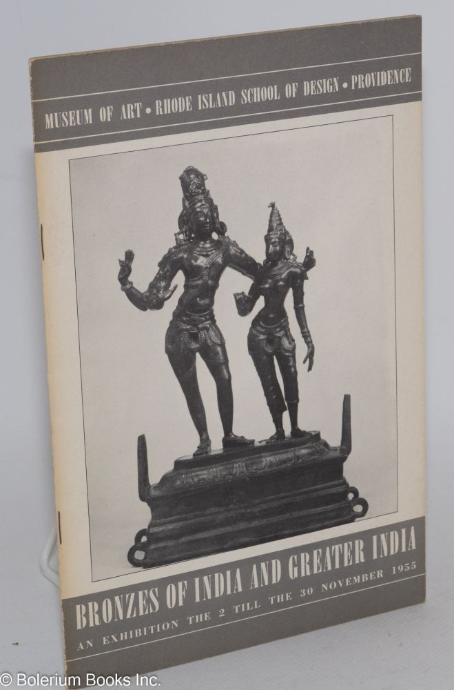 Bronzes of India and greater India: an exhibition held at the Museum of Art, Rhode Island School of Design, Providence, the 2 till the 30 November, 1955