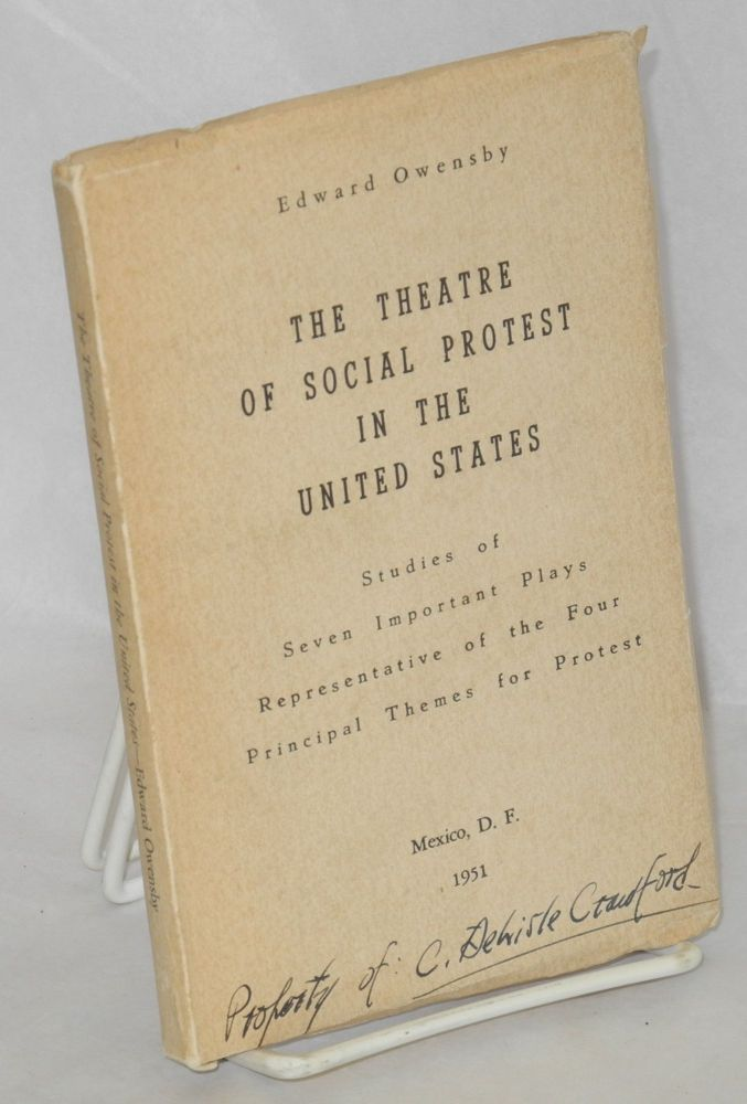 The theatre of social protest in the United States. Studies of seven important plays representative of the four principal themes for protest. Edward Owensby.