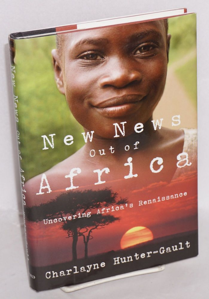 New news out of Africa; uncovering Africa's renaissance. Charlayne Hunter-Gault.