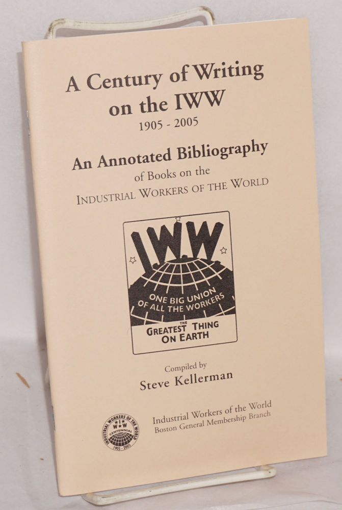 A century of writing on the IWW, 1905-2005. An annotated bibliography of books on the Industrial Workers of the World. Steve Kellerman.
