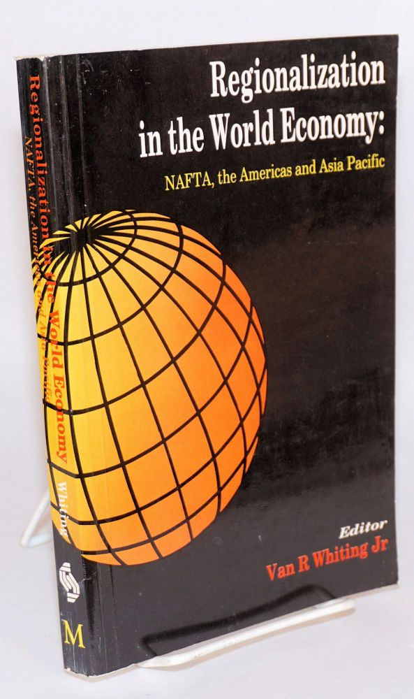 Regionalization in the world economy: NAFTA, the Americas and Asia Pacific. Van R. Whiting, ed.
