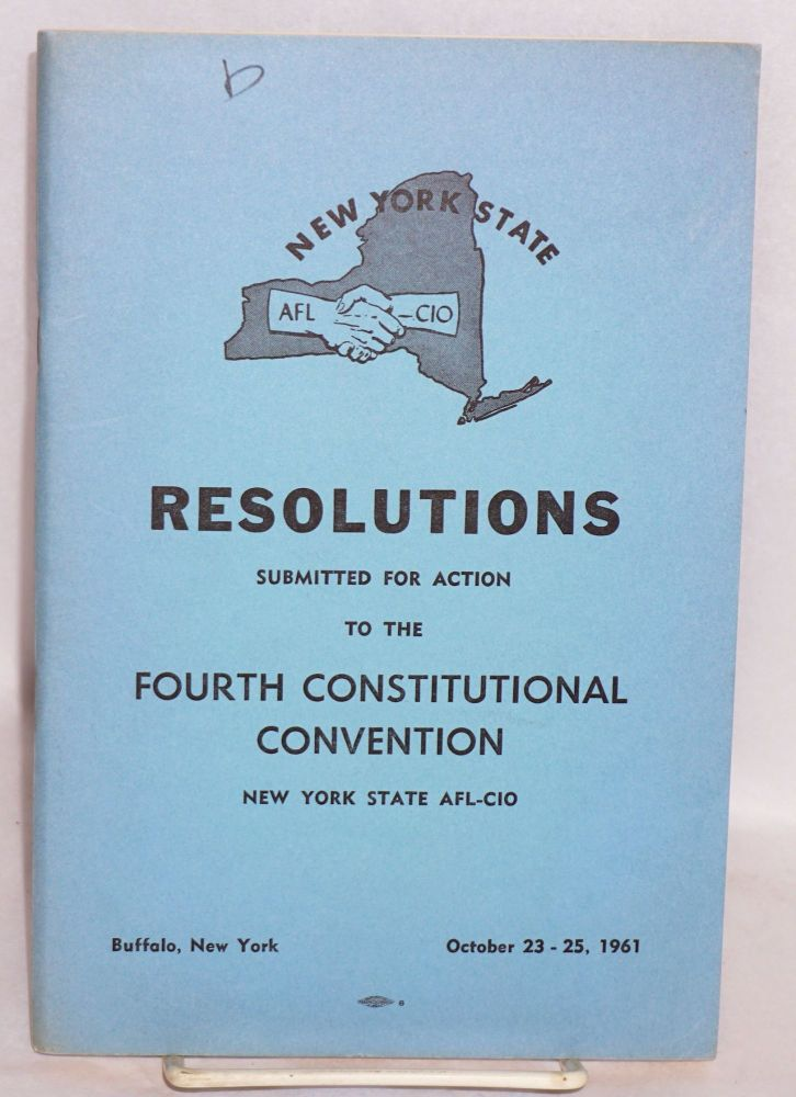Resolutions submitted for action to the Fourth Constitutional Convention, New York State AFL-CIO. Buffalo, New York, October 23-25, 1961. New York State AFL-CIO.