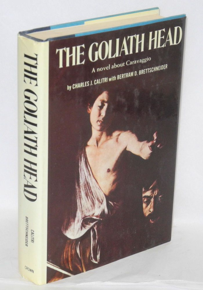 The Goliath head; a novel about Caravaggio. Charles J. Calitri, , Bertram D. Brettschneider.
