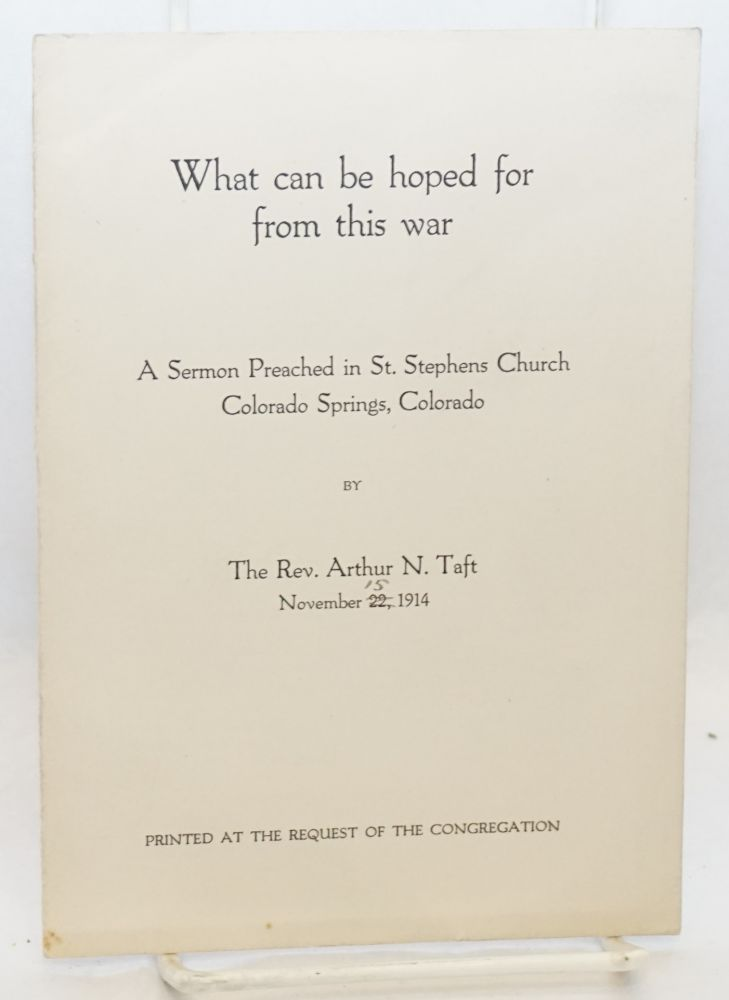 What can be hoped for from this war. A sermon preached in St. Stephens Church. Rev. Arthur Taft.