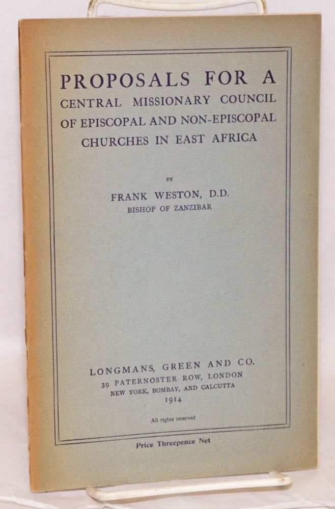 Proposals for a central missionary council of episcopal and non-episcopal churches in East Africa. Frank Weston, Bishop of Zanzibar, D. D.
