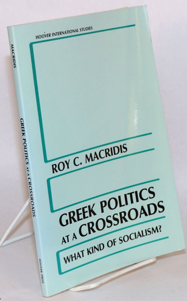 Greek Politics at a Crossroads: What Kind of Socialism? Roy C. Macridis.
