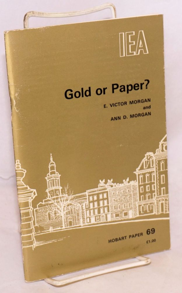 Gold or paper? An essay on governments' attempts to manage the post-war monetary system, and the case for and against restoring a link with gold. E. Victor Morgan, Ann D. Morgan.