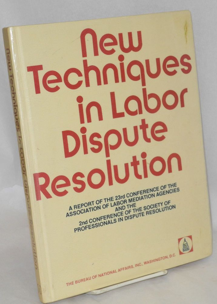 New techniques in labor dispute resolution. A report of the 23rd Conference of the Association of Labor Mediation Agencies (July 28 - Augus 2, 1974) and the 2nd Conference of the Society of Professionals in Dispute Resolution (November 11-13, 1974). Howard J. Anderson, ed.