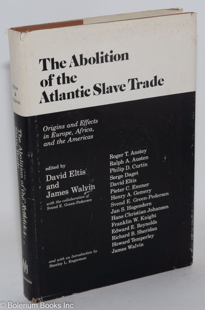 The abolition of the Atlantic slave trade; origins and effects in Europe, Africa, and the Americas, with the collaboration of Svend E. Green-Pedersen and with an introduction by Stanley L. Engerman. David Eltis, eds James Walvin.