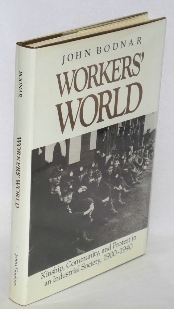 Workers' world; kinship, community, and protest in an industrial society, 1900-1940. John Bodnar.