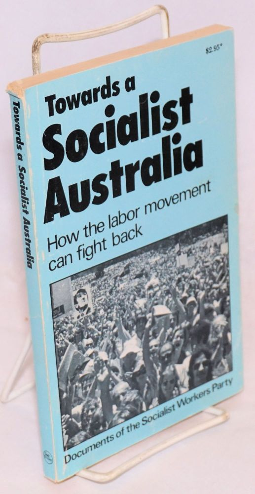 Towards a Socialist Australia. How the labor movement can fight back. Documents of the Socialist Workers Party. Socialist Workers Party.