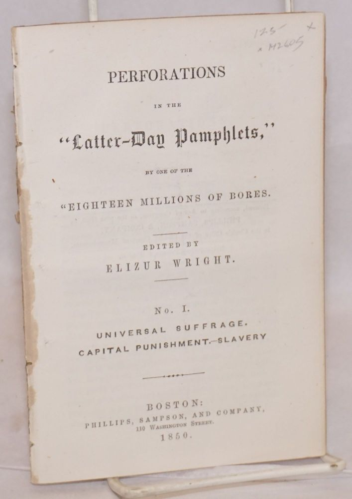 Perforations in the Latter-day pamphlets. No. I, Universal suffrage, capital punishment, slavery, by one of the 'eighteen millions of bores'. Elizur Wright.
