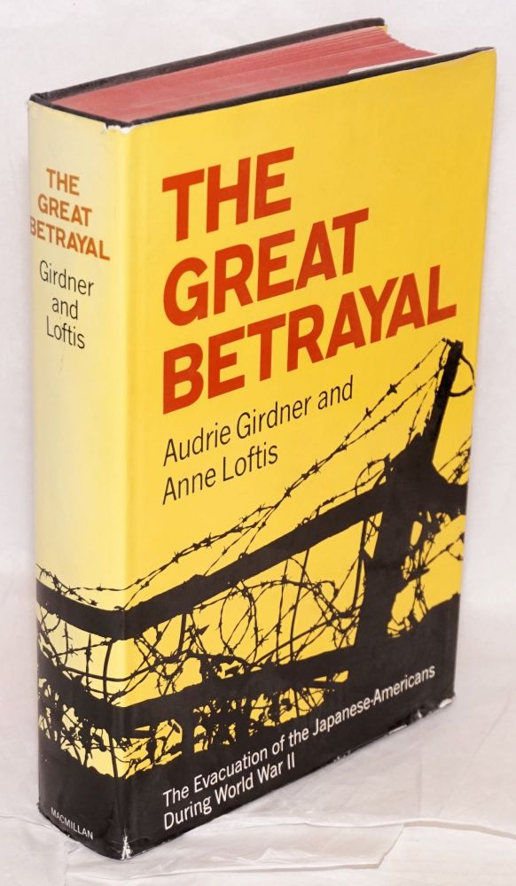 The great betrayal: the evacuation of the Japanese-Americans during World War II. Audrie Girdner, Anne Loftis.