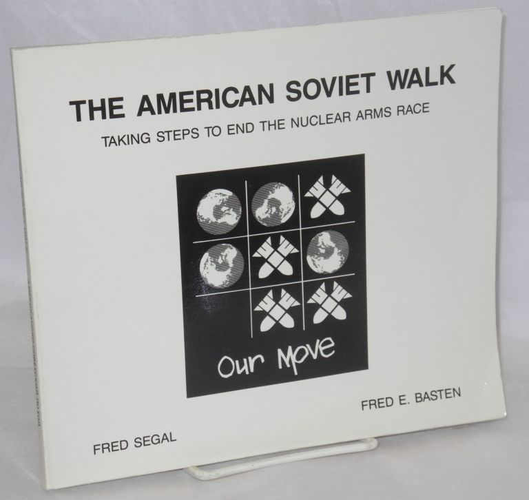 The American Soviet Walk: Taking Steps To End The Nuclear Arms Race. Fred Segal, Fred E. Basten.