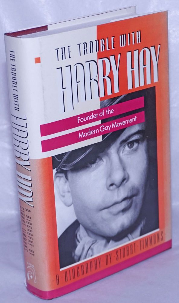 The Trouble with Harry Hay: founder of the modern gay movement. Stuart Timmons.