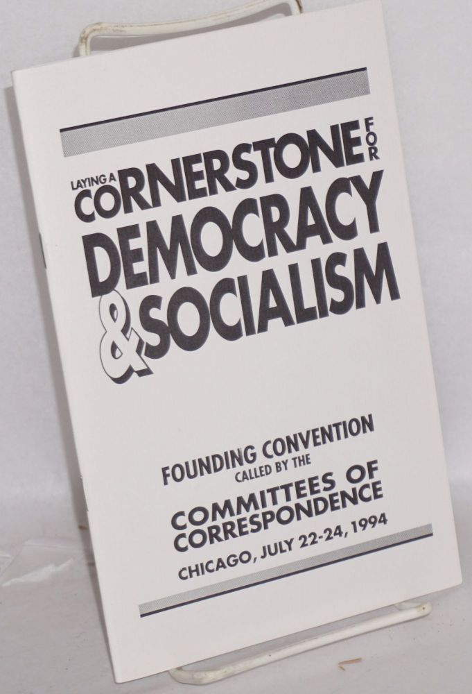 Laying a cornerstone for democracy and socialism. Founding convention called by the Committees of Correspondence, Chicago, July 22-24, 1994. Committees of Correspondence.