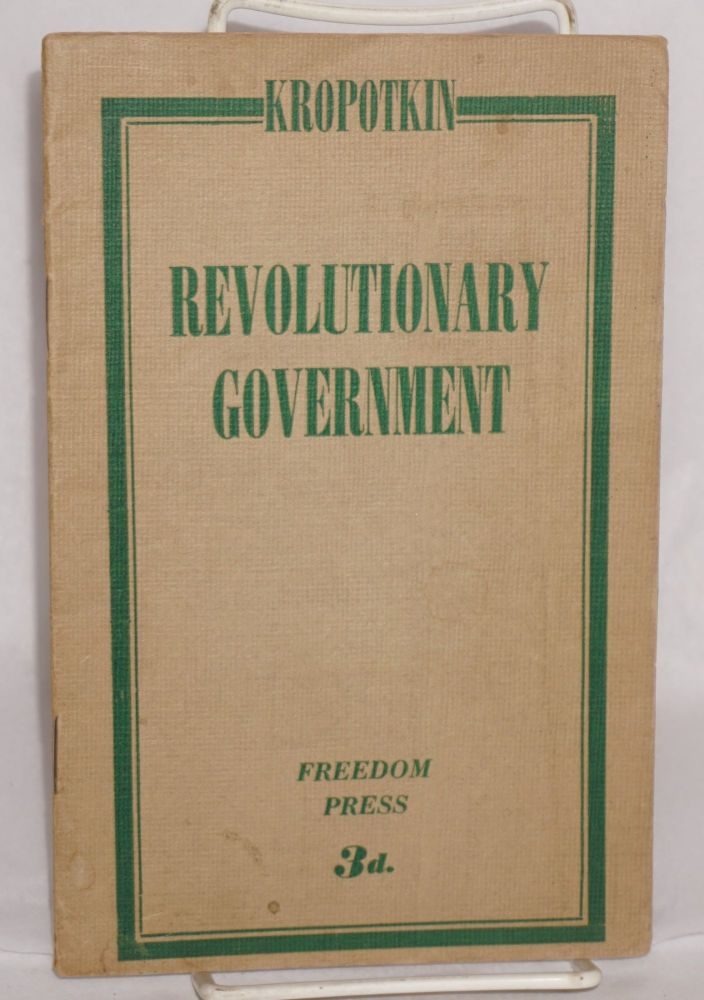 The Revolutionary government. Peter Kropotkin.